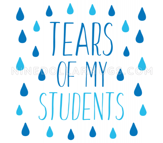 Tears Of My Students funny mug, teacher gift, teacher birthday, appreciation mug - Design Sample