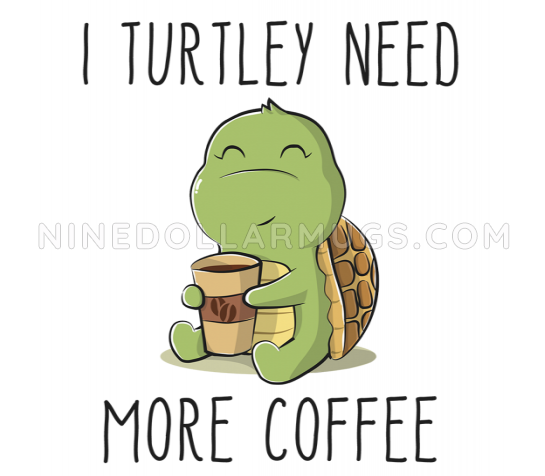 I Turtley Need More Coffee, funny and cute turtle mug for coffee lovers, friends, coworkers, mom, or sister - Design Sample